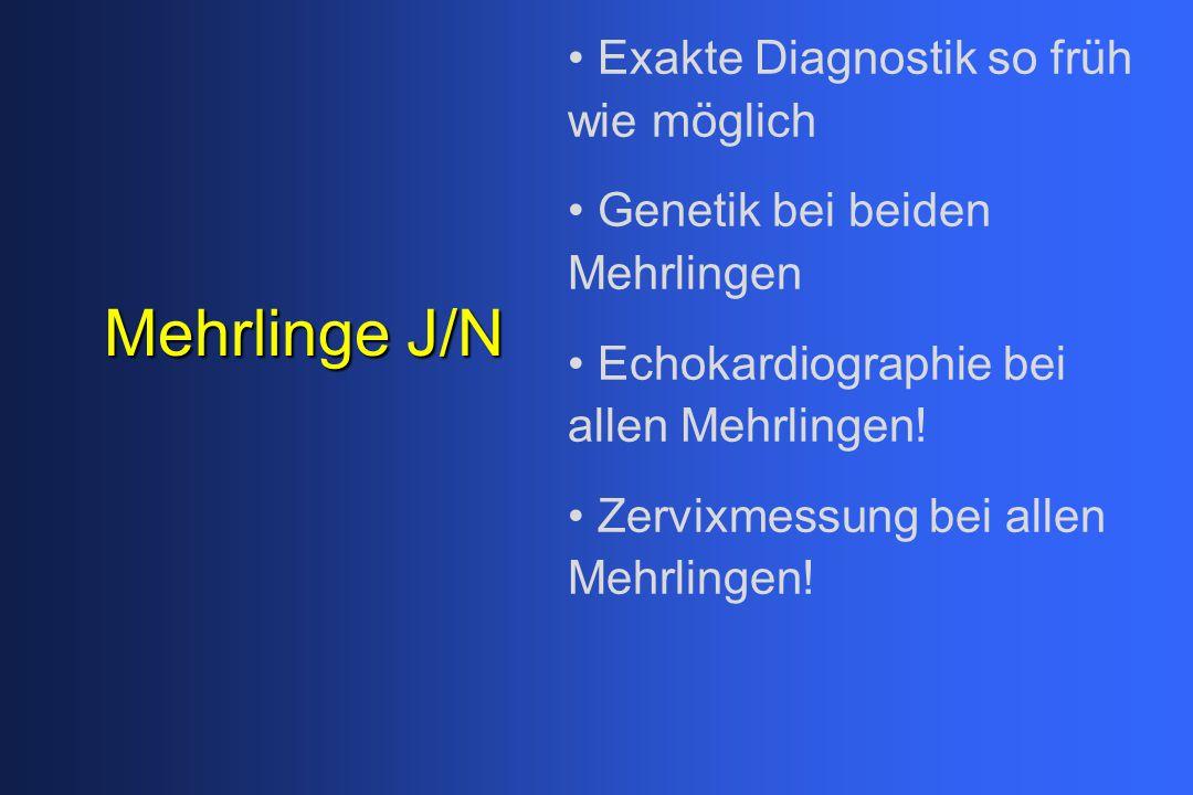 Mehrlinge J/N Exakte Diagnostik so früh wie möglich Genetik bei beiden Mehrlingen Echokardiographie bei allen Mehrlingen! Zervixmessung bei allen Mehr