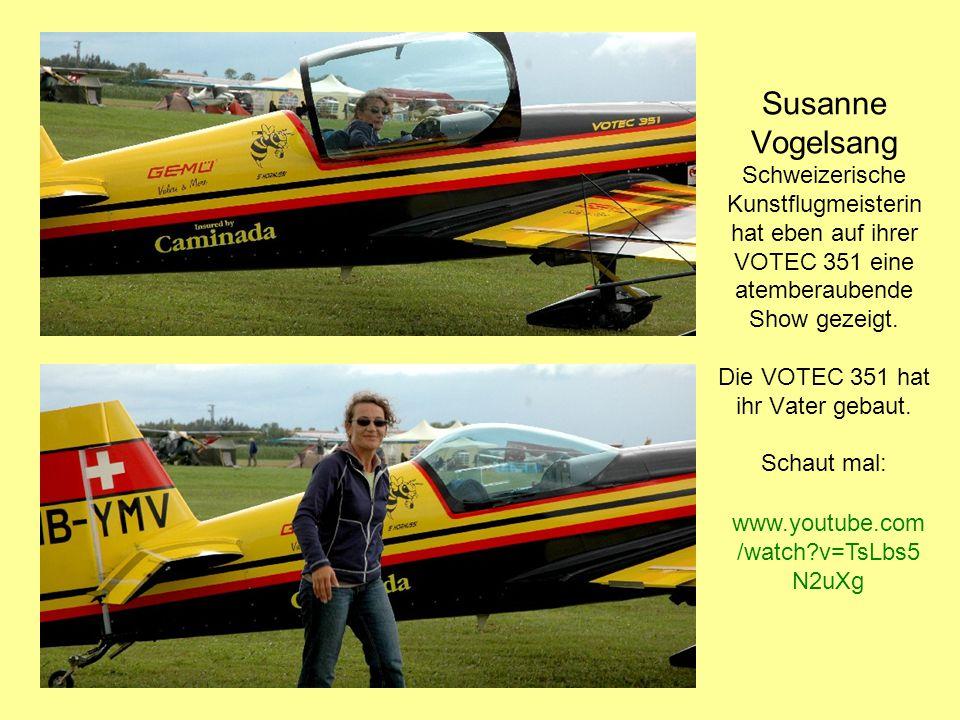 Susanne Vogelsang Schweizerische Kunstflugmeisterin hat eben auf ihrer VOTEC 351 eine atemberaubende Show gezeigt. Die VOTEC 351 hat ihr Vater gebaut.