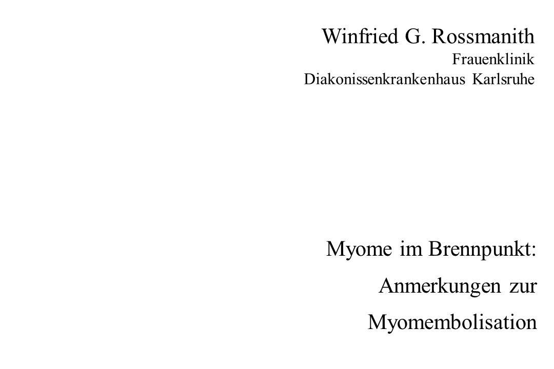 Myome im Brennpunkt: Anmerkungen zur Myomembolisation Winfried G. Rossmanith Frauenklinik Diakonissenkrankenhaus Karlsruhe