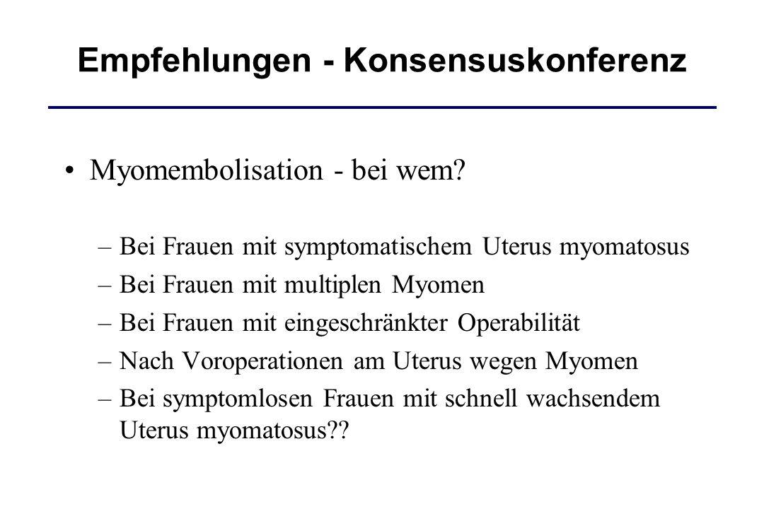 Empfehlungen - Konsensuskonferenz Myomembolisation - bei wem? –Bei Frauen mit symptomatischem Uterus myomatosus –Bei Frauen mit multiplen Myomen –Bei