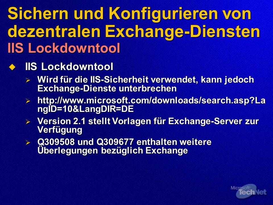 Sichern und Konfigurieren von dezentralen Exchange-Diensten IIS Lockdowntool  IIS Lockdowntool  Wird für die IIS-Sicherheit verwendet, kann jedoch Exchange-Dienste unterbrechen  http://www.microsoft.com/downloads/search.asp La ngID=10&LangDIR=DE  Version 2.1 stellt Vorlagen für Exchange-Server zur Verfügung  Q309508 und Q309677 enthalten weitere Überlegungen bezüglich Exchange