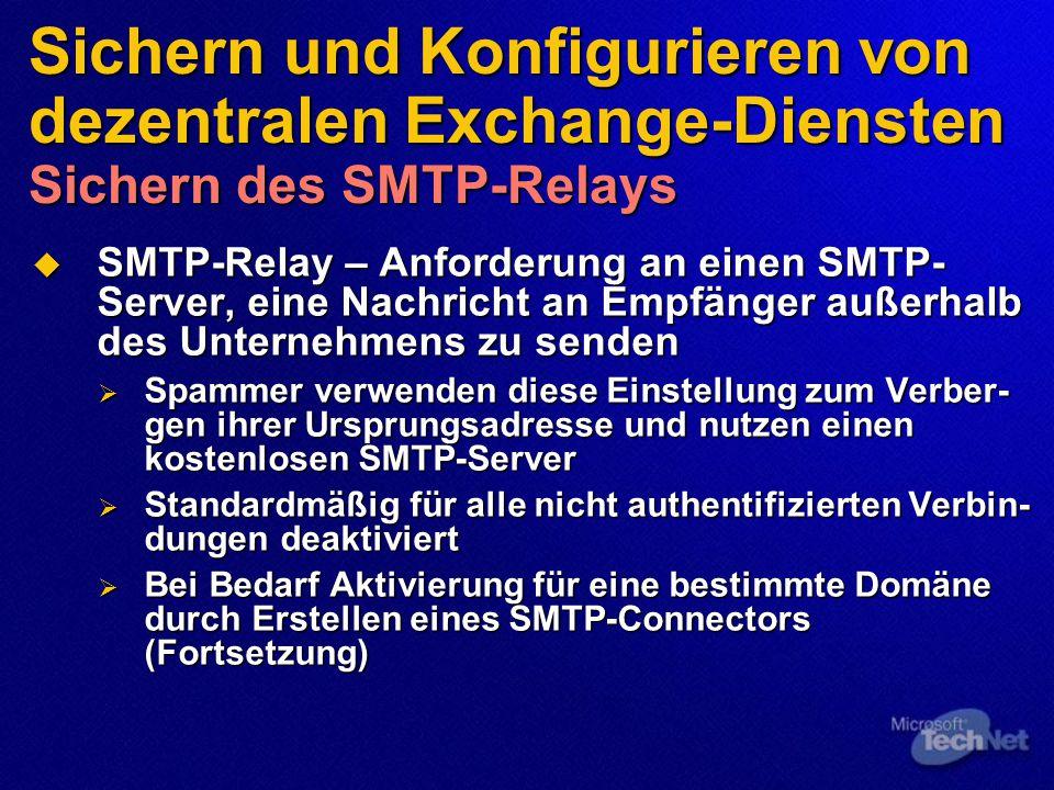 Sichern und Konfigurieren von dezentralen Exchange-Diensten Sichern des SMTP-Relays  SMTP-Relay – Anforderung an einen SMTP- Server, eine Nachricht an Empfänger außerhalb des Unternehmens zu senden  Spammer verwenden diese Einstellung zum Verber- gen ihrer Ursprungsadresse und nutzen einen kostenlosen SMTP-Server  Standardmäßig für alle nicht authentifizierten Verbin- dungen deaktiviert  Bei Bedarf Aktivierung für eine bestimmte Domäne durch Erstellen eines SMTP-Connectors (Fortsetzung)
