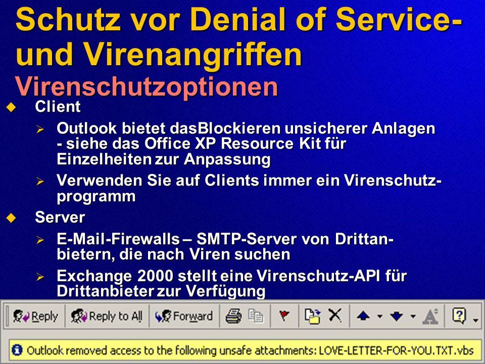 Schutz vor Denial of Service- und Virenangriffen Virenschutzoptionen  Client  Outlook bietet dasBlockieren unsicherer Anlagen - siehe das Office XP Resource Kit für Einzelheiten zur Anpassung  Verwenden Sie auf Clients immer ein Virenschutz- programm  Server  E-Mail-Firewalls – SMTP-Server von Drittan- bietern, die nach Viren suchen  Exchange 2000 stellt eine Virenschutz-API für Drittanbieter zur Verfügung