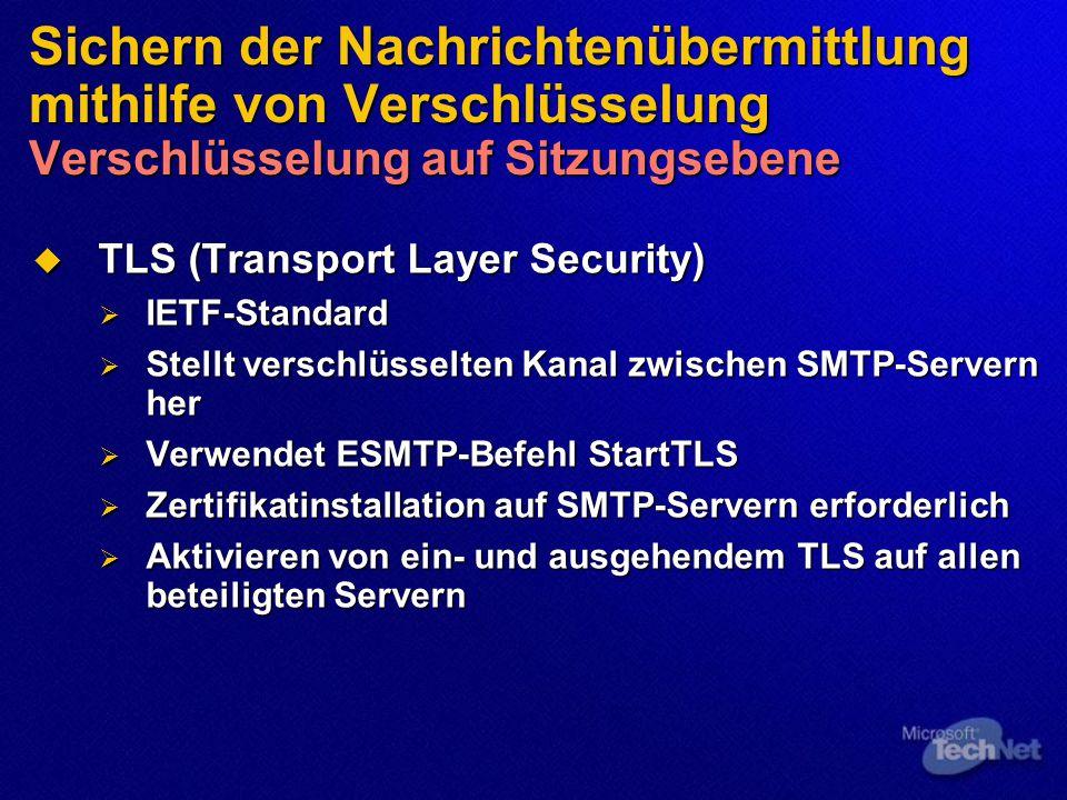 Sichern der Nachrichtenübermittlung mithilfe von Verschlüsselung Verschlüsselung auf Sitzungsebene  TLS (Transport Layer Security)  IETF-Standard  Stellt verschlüsselten Kanal zwischen SMTP-Servern her  Verwendet ESMTP-Befehl StartTLS  Zertifikatinstallation auf SMTP-Servern erforderlich  Aktivieren von ein- und ausgehendem TLS auf allen beteiligten Servern