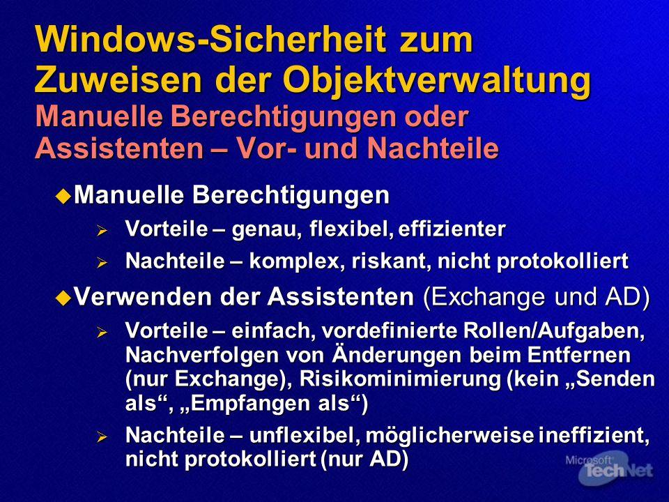 """Windows-Sicherheit zum Zuweisen der Objektverwaltung Manuelle Berechtigungen oder Assistenten – Vor- und Nachteile  Manuelle Berechtigungen  Vorteile – genau, flexibel, effizienter  Nachteile – komplex, riskant, nicht protokolliert  Verwenden der Assistenten (Exchange und AD)  Vorteile – einfach, vordefinierte Rollen/Aufgaben, Nachverfolgen von Änderungen beim Entfernen (nur Exchange), Risikominimierung (kein """"Senden als , """"Empfangen als )  Nachteile – unflexibel, möglicherweise ineffizient, nicht protokolliert (nur AD)"""