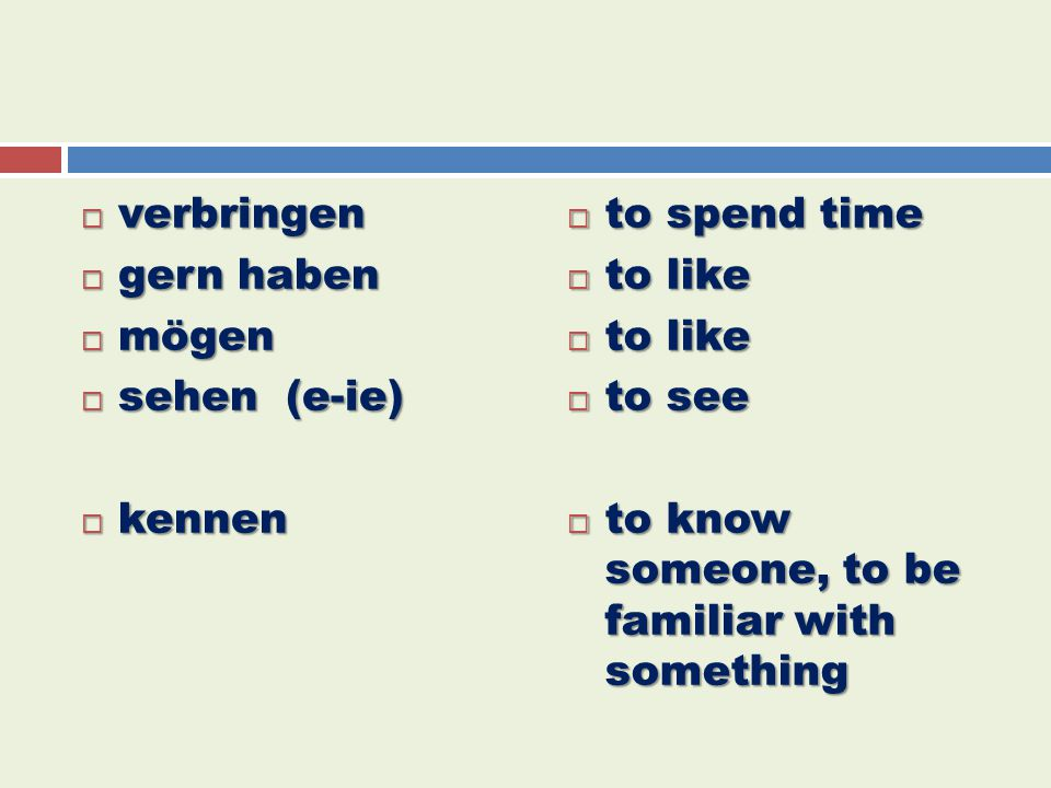  verbringen  gern haben  mögen  sehen (e-ie)  kennen  to spend time  to like  to see  to know someone, to be familiar with something