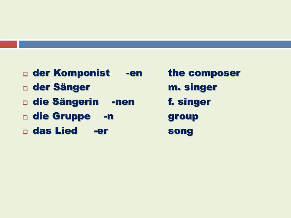  der Komponist -enthe composer  der Sängerm. singer  die Sängerin -nenf. singer  die Gruppe -ngroup  das Lied -ersong