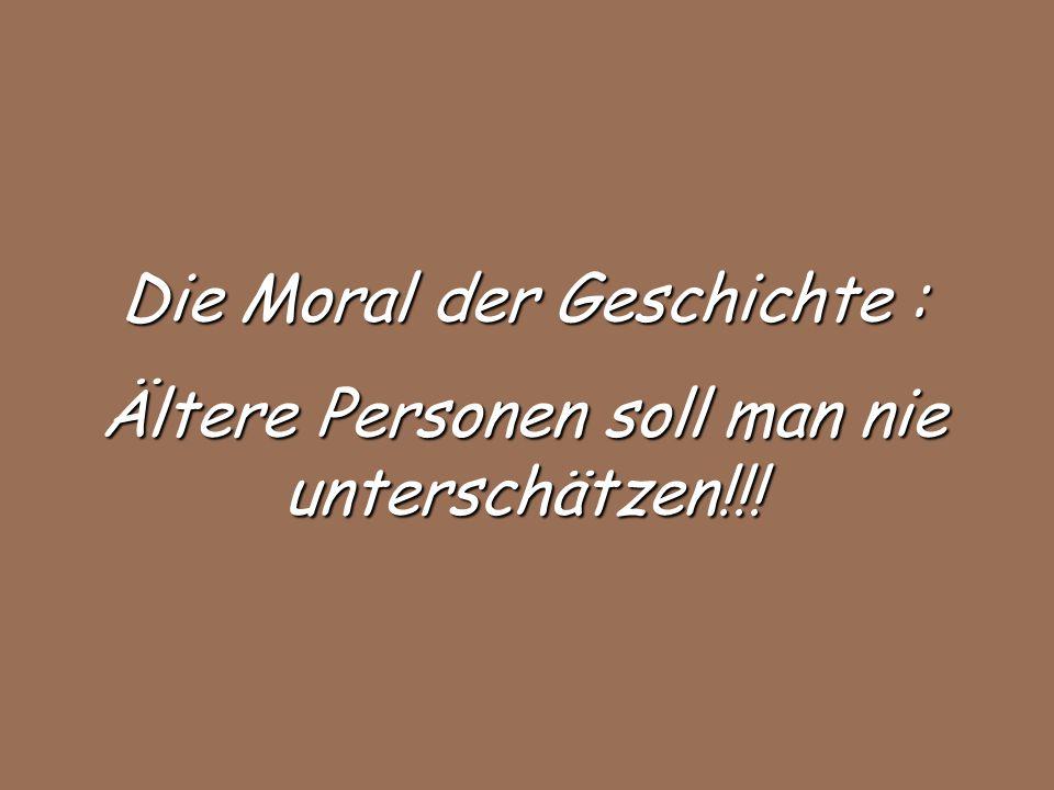 Die Moral der Geschichte : Ältere Personen soll man nie unterschätzen!!!