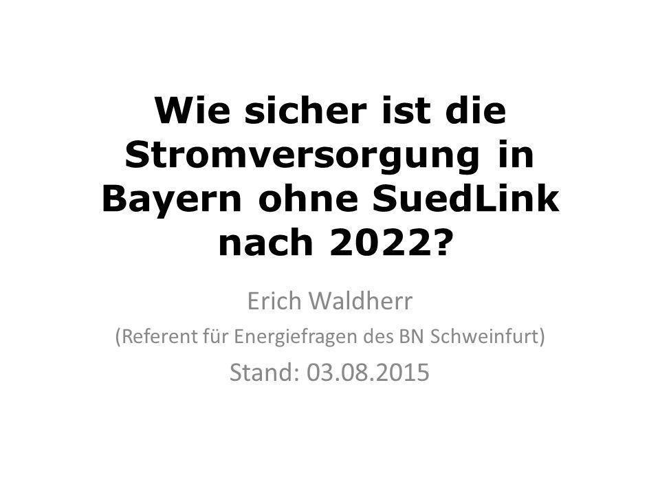 Wie sicher ist die Stromversorgung in Bayern ohne SuedLink nach 2022? Erich Waldherr (Referent für Energiefragen des BN Schweinfurt) Stand: 03.08.2015