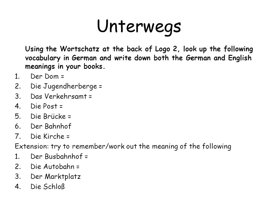 Unterwegs Using the Wortschatz at the back of Logo 2, look up the following vocabulary in German and write down both the German and English meanings in your books.