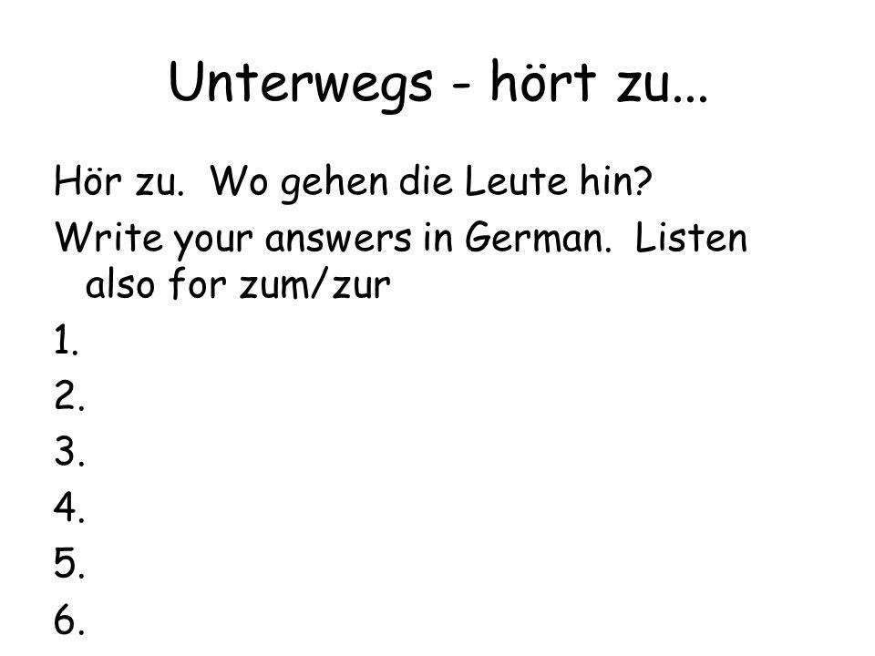 Unterwegs - hört zu... Hör zu. Wo gehen die Leute hin? Write your answers in German. Listen also for zum/zur 1. 2. 3. 4. 5. 6.