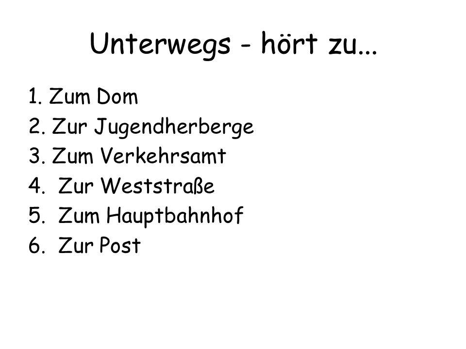 Unterwegs - hört zu... 1. Zum Dom 2. Zur Jugendherberge 3. Zum Verkehrsamt 4. Zur Weststraße 5. Zum Hauptbahnhof 6. Zur Post