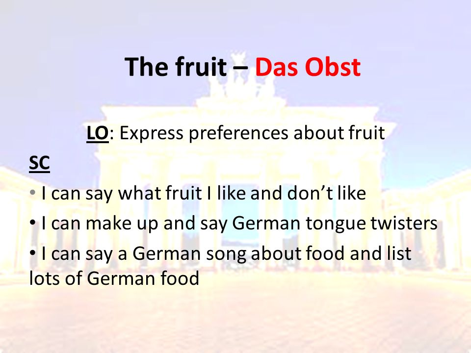 The fruit – Das Obst LO: Express preferences about fruit SC I can say what fruit I like and don't like I can make up and say German tongue twisters I