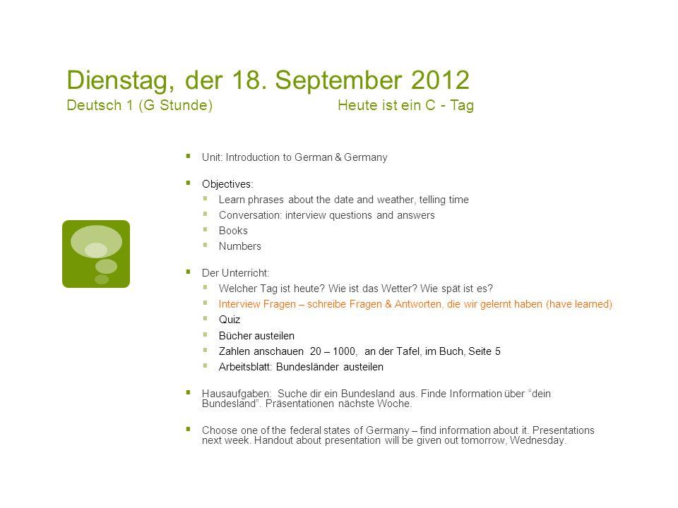 Dienstag, der 18. September 2012 Deutsch 1 (G Stunde)Heute ist ein C - Tag  Unit: Introduction to German & Germany  Objectives:  Learn phrases abou