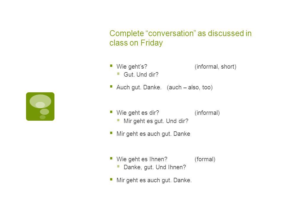 """Complete """"conversation"""" as discussed in class on Friday  Wie geht's?(informal, short)  Gut. Und dir?  Auch gut. Danke. (auch – also, too)  Wie geh"""