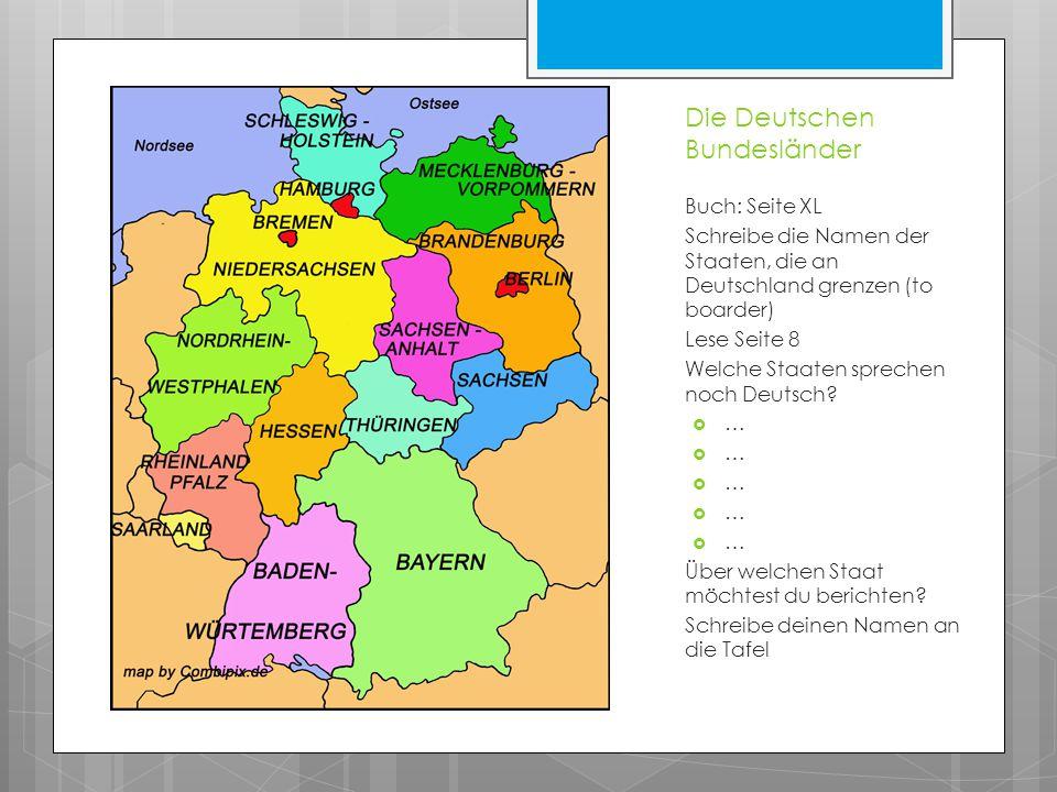 Die Deutschen Bundesländer Buch: Seite XL Schreibe die Namen der Staaten, die an Deutschland grenzen (to boarder) Lese Seite 8 Welche Staaten sprechen noch Deutsch.