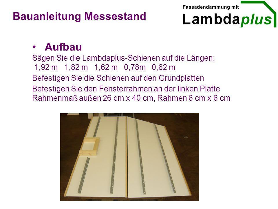 Aufbau Bauanleitung Messestand Sägen Sie die Lambdaplus-Schienen auf die Längen: 1,92 m 1,82 m 1,62 m 0,78m 0,62 m Befestigen Sie die Schienen auf den Grundplatten Befestigen Sie den Fensterrahmen an der linken Platte Rahmenmaß außen 26 cm x 40 cm, Rahmen 6 cm x 6 cm