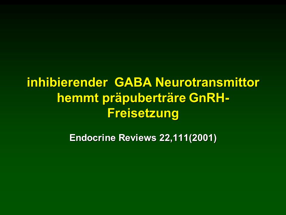 inhibierender GABA Neurotransmittor hemmt präpuberträre GnRH- Freisetzung Endocrine Reviews 22,111(2001)