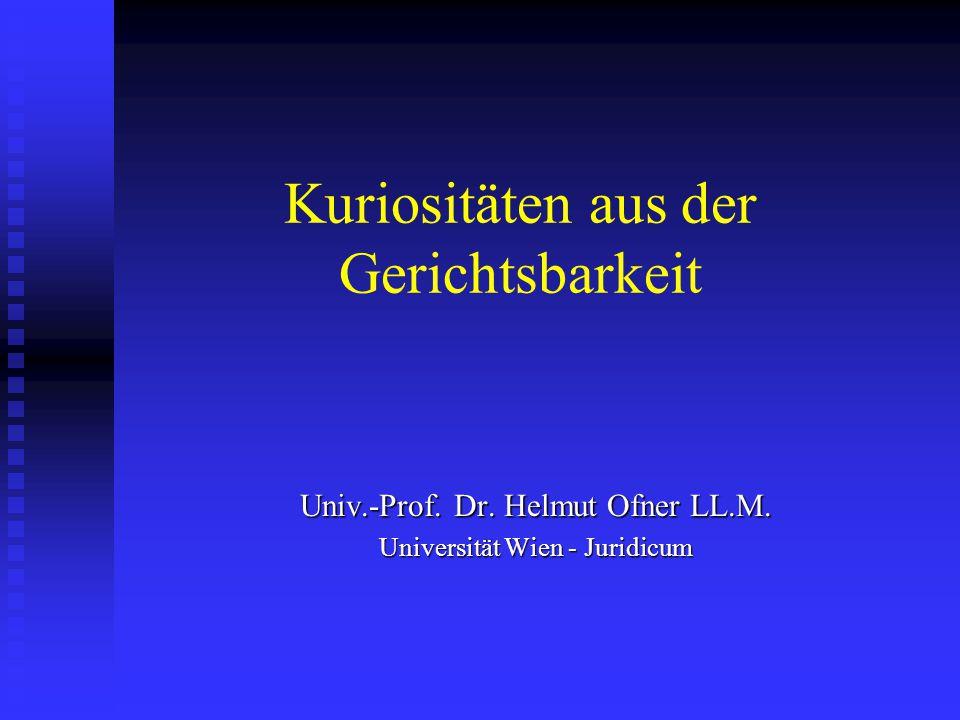 Kuriositäten aus der Gerichtsbarkeit Univ.-Prof. Dr. Helmut Ofner LL.M. Universität Wien - Juridicum