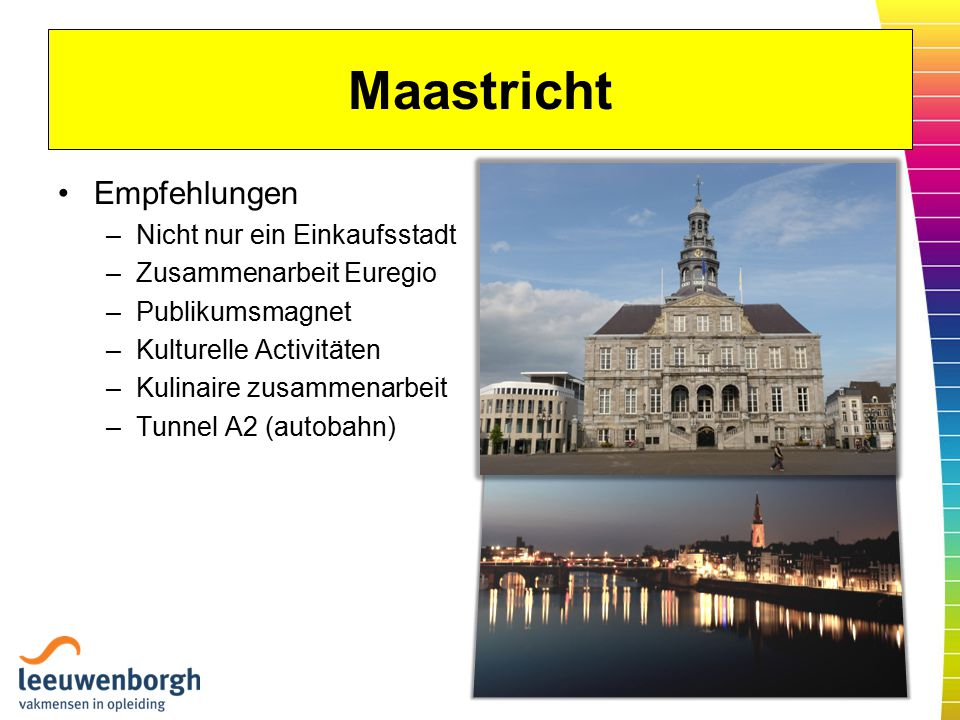 Maastricht Empfehlungen –Nicht nur ein Einkaufsstadt –Zusammenarbeit Euregio –Publikumsmagnet –Kulturelle Activitäten –Kulinaire zusammenarbeit –Tunnel A2 (autobahn)