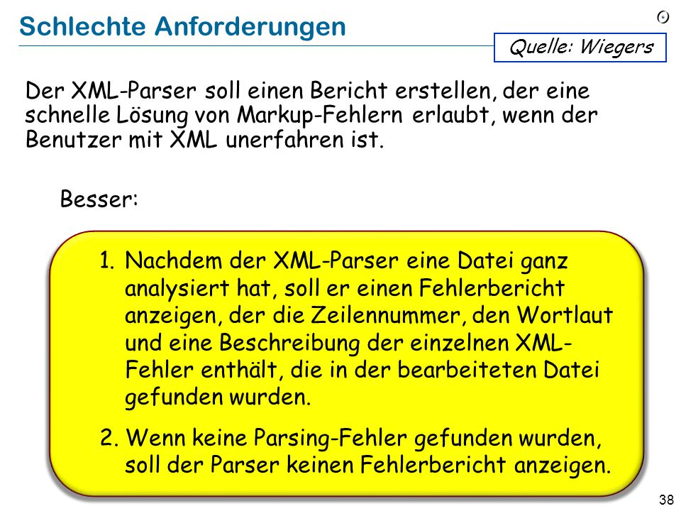 37 Schlechte Anforderungen The XML parser shall produce a markup error report that allows quick resolution of errors when used by XML novices.