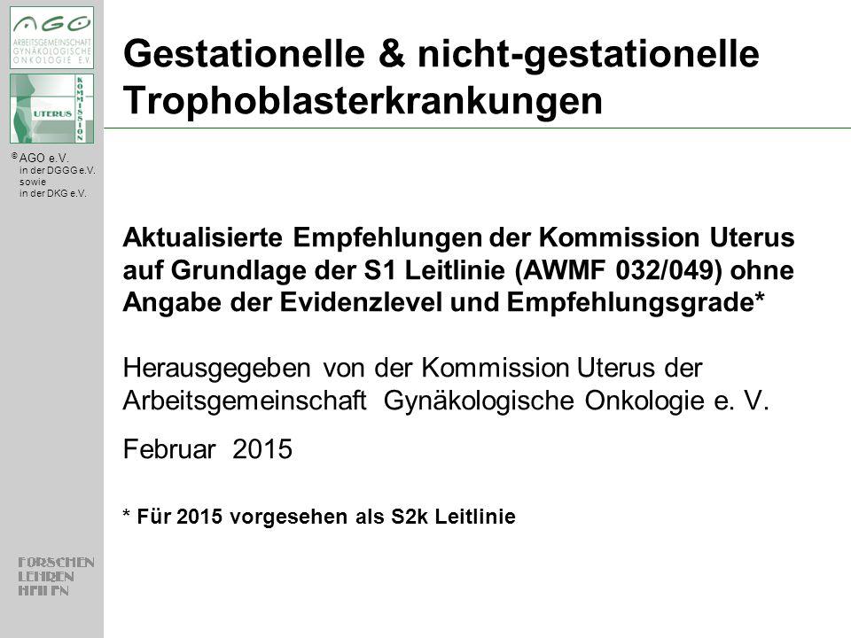 © AGO e.V. in der DGGG e.V. sowie in der DKG e.V. Gestationelle & nicht-gestationelle Trophoblasterkrankungen Aktualisierte Empfehlungen der Kommissio