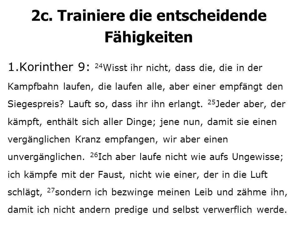 2c. Trainiere die entscheidende Fähigkeiten 1.Korinther 9: 24 Wisst ihr nicht, dass die, die in der Kampfbahn laufen, die laufen alle, aber einer empf