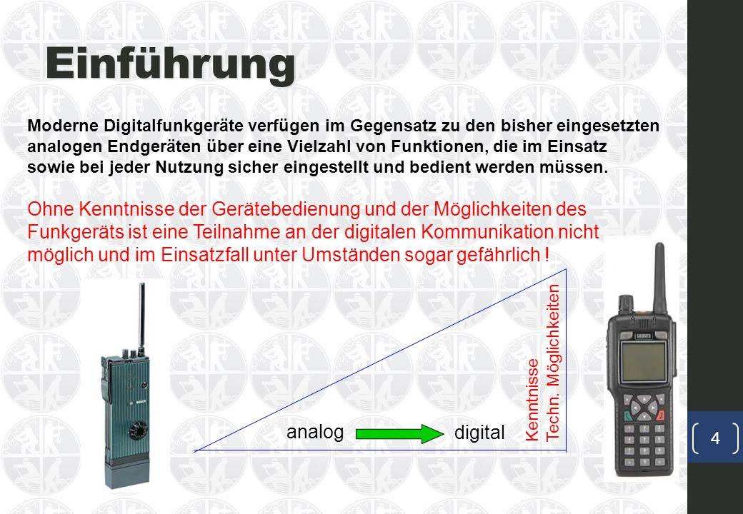 Einführung Moderne Digitalfunkgeräte verfügen im Gegensatz zu den bisher eingesetzten analogen Endgeräten über eine Vielzahl von Funktionen, die im Einsatz sowie bei jeder Nutzung sicher eingestellt und bedient werden müssen.
