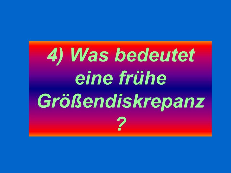 4) Was bedeutet eine frühe Größendiskrepanz ?