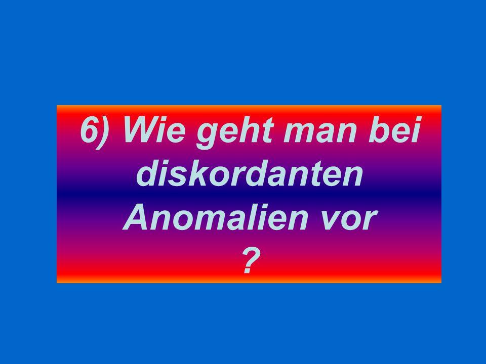 6) Wie geht man bei diskordanten Anomalien vor ?