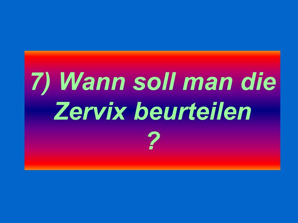 7) Wann soll man die Zervix beurteilen ?