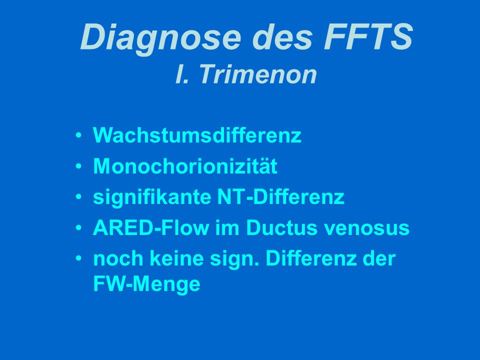 Diagnose des FFTS I. Trimenon Wachstumsdifferenz Monochorionizität signifikante NT-Differenz ARED-Flow im Ductus venosus noch keine sign. Differenz de