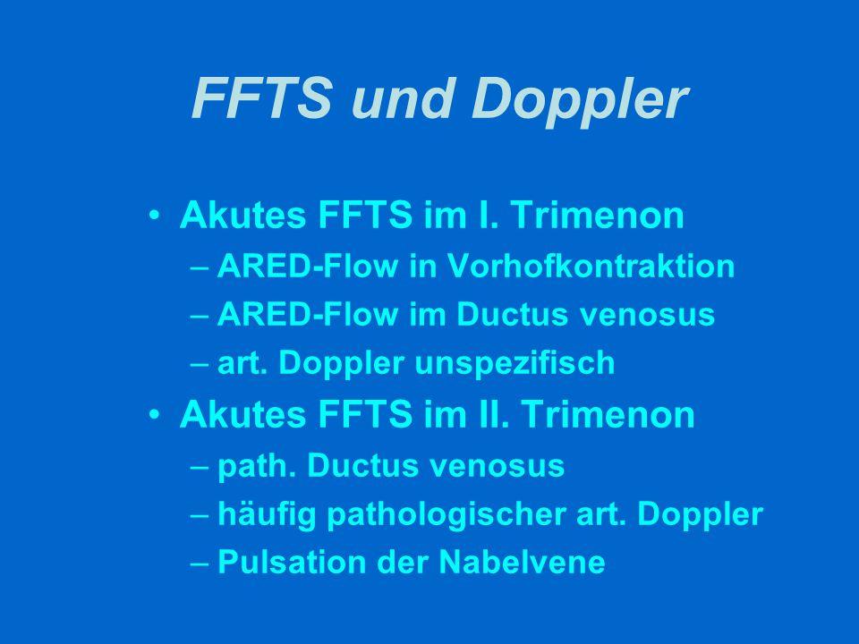 FFTS und Doppler Akutes FFTS im I. Trimenon –ARED-Flow in Vorhofkontraktion –ARED-Flow im Ductus venosus –art. Doppler unspezifisch Akutes FFTS im II.