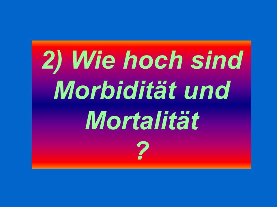 2) Wie hoch sind Morbidität und Mortalität ?
