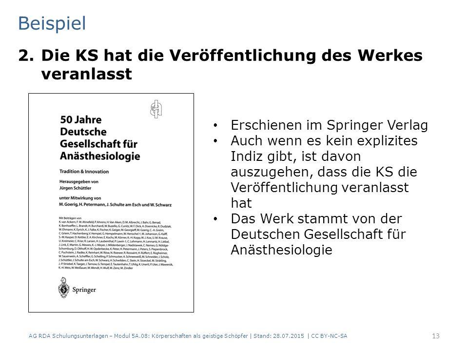 Beispiel 2.Die KS hat die Veröffentlichung des Werkes veranlasst AG RDA Schulungsunterlagen – Modul 5A.08: Körperschaften als geistige Schöpfer | Stand: 28.07.2015 | CC BY-NC-SA 13 Erschienen im Springer Verlag Auch wenn es kein explizites Indiz gibt, ist davon auszugehen, dass die KS die Veröffentlichung veranlasst hat Das Werk stammt von der Deutschen Gesellschaft für Anästhesiologie