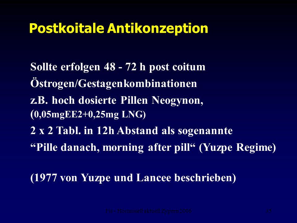 Fis - Hormonell aktuell Zypern 200635 Postkoitale Antikonzeption Sollte erfolgen 48 - 72 h post coitum Östrogen/Gestagenkombinationen z.B. hoch dosier