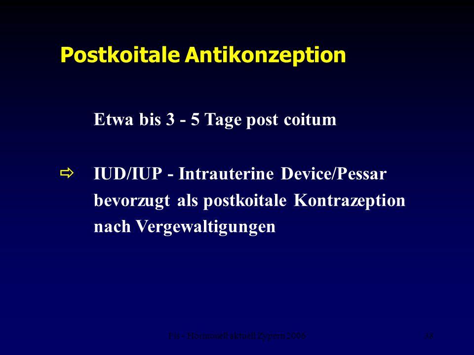 Fis - Hormonell aktuell Zypern 200638 Postkoitale Antikonzeption Etwa bis 3 - 5 Tage post coitum  IUD/IUP - Intrauterine Device/Pessar bevorzugt als