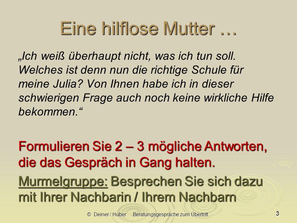 © Deiner / Huber Beratungsgespräche zum Übertritt 24 Hilfreiche lösungsorientierte Formulierungen (1) Wenn Eltern an der Notengebung zweifeln:  Können Sie das konkret an einem Beispiel festmachen bitte.