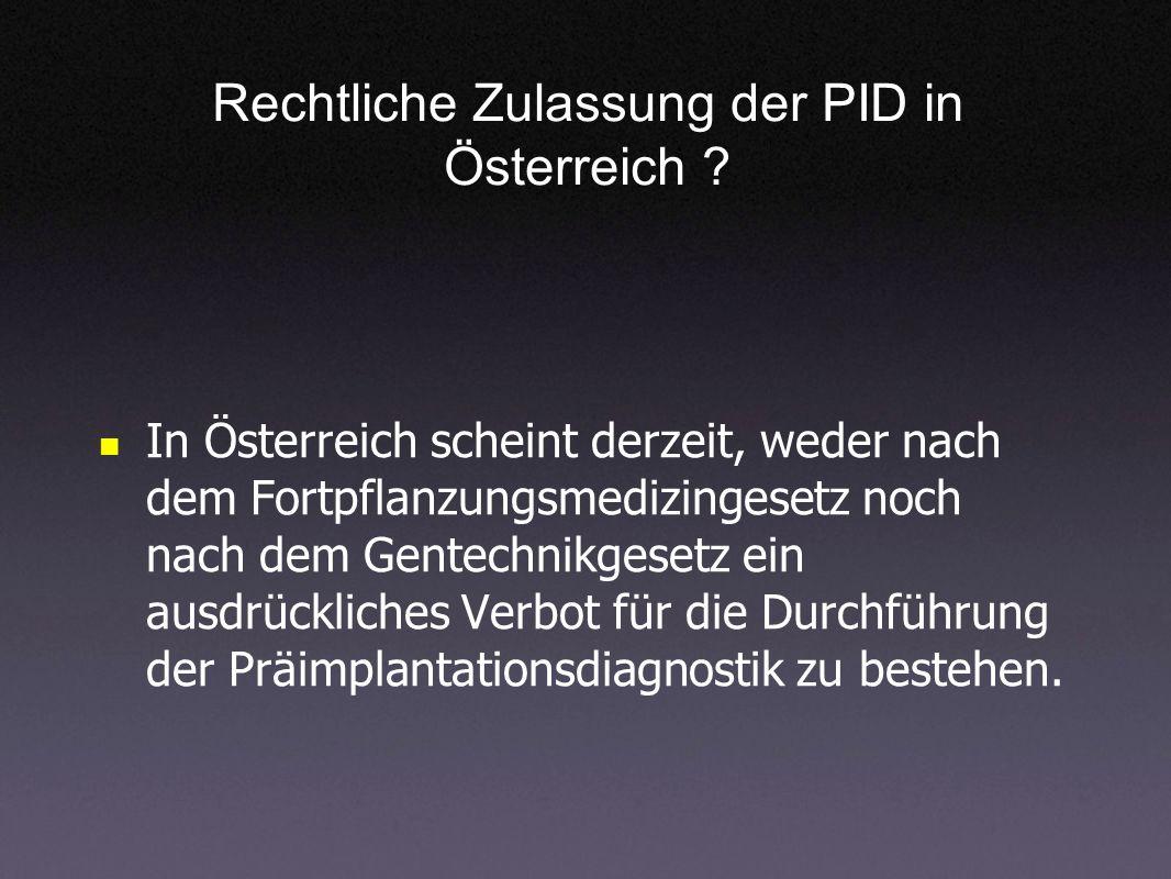 Rechtliche Zulassung der PID in Österreich ? In Österreich scheint derzeit, weder nach dem Fortpflanzungsmedizingesetz noch nach dem Gentechnikgesetz