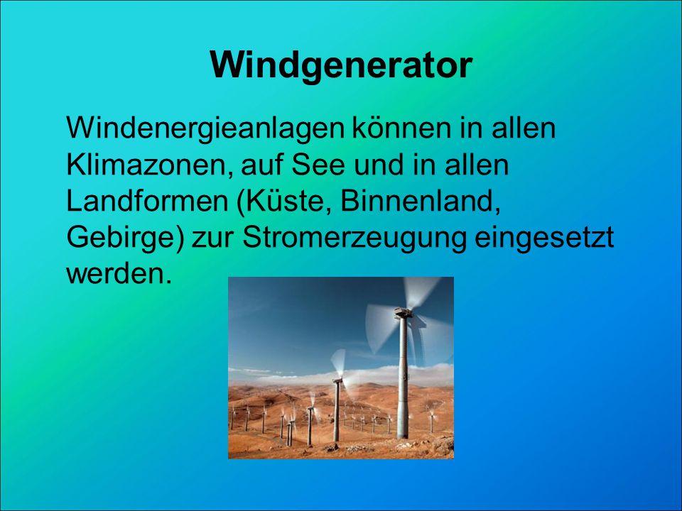 Windgenerator Windenergieanlagen können in allen Klimazonen, auf See und in allen Landformen (Küste, Binnenland, Gebirge) zur Stromerzeugung eingesetzt werden.
