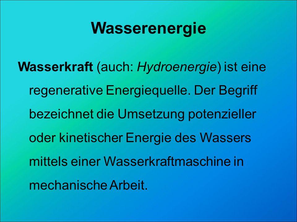 Wasserenergie Wasserkraft (auch: Hydroenergie) ist eine regenerative Energiequelle. Der Begriff bezeichnet die Umsetzung potenzieller oder kinetischer