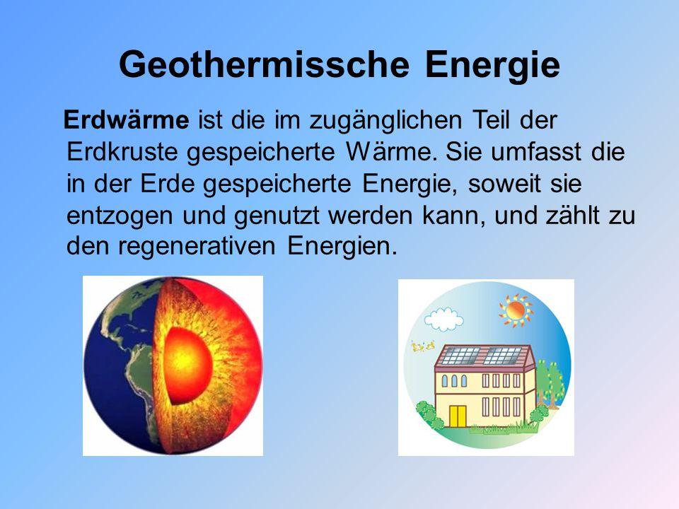 Geothermissche Energie Erdwärme ist die im zugänglichen Teil der Erdkruste gespeicherte Wärme. Sie umfasst die in der Erde gespeicherte Energie, sowei