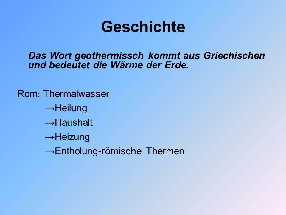 Geschichte Das Wort geothermissch kommt aus Griechischen und bedeutet die Wärme der Erde. Rom : Thermalwasser →Heilung →Haushalt →Heizung →Entholung-r