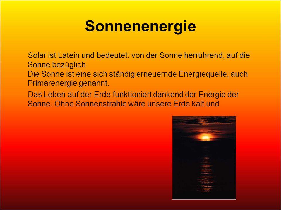 Sonnenenergie Solar ist Latein und bedeutet: von der Sonne herrührend; auf die Sonne bezüglich Die Sonne ist eine sich ständig erneuernde Energiequelle, auch Primärenergie genannt.