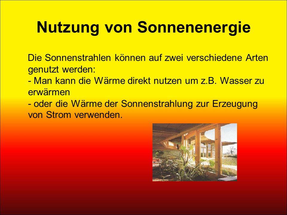 Nutzung von Sonnenenergie Die Sonnenstrahlen können auf zwei verschiedene Arten genutzt werden: - Man kann die Wärme direkt nutzen um z.B. Wasser zu e