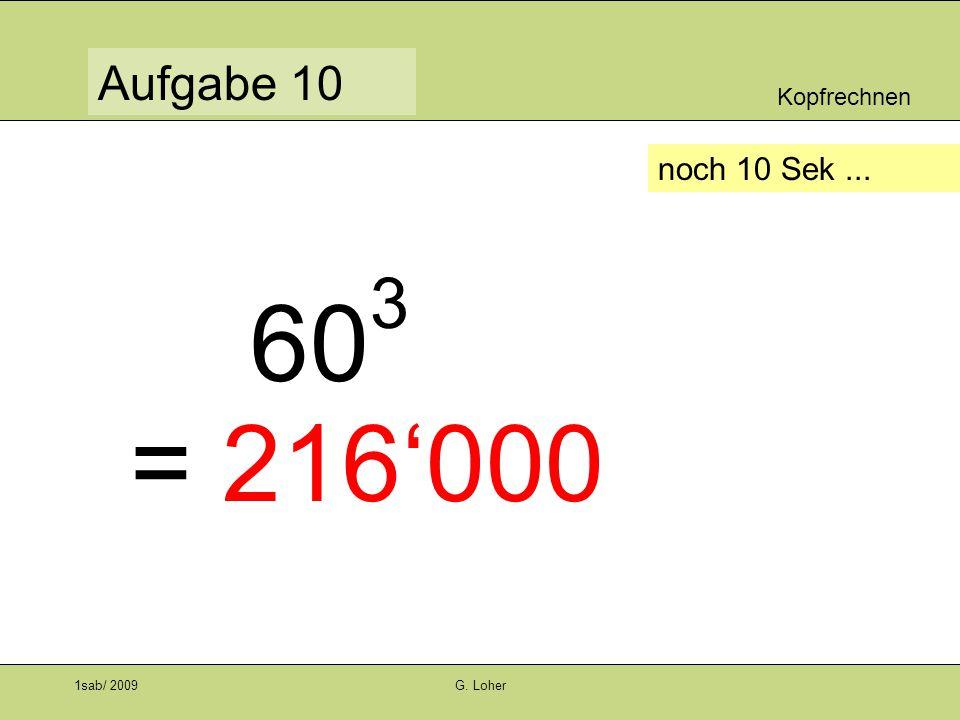 Kopfrechnen Aufgabe 9 1sab/ 2009G. Loher noch 10 Sek... 4 3 : 2 3 = 64 : 8 = 8