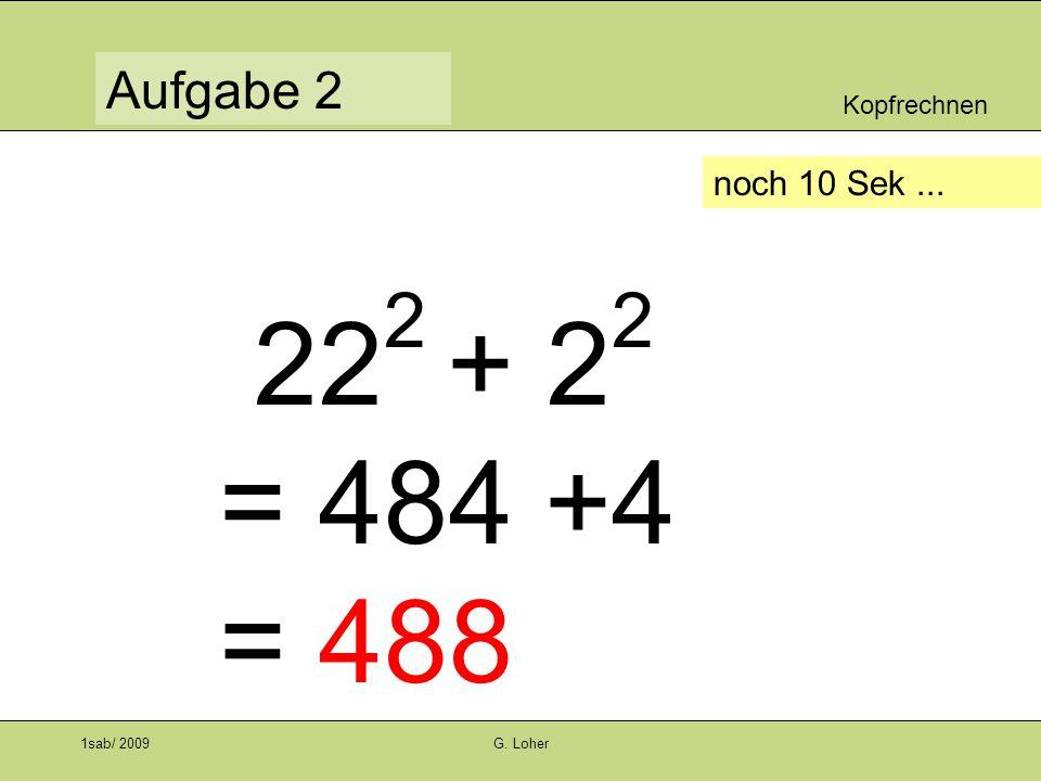 Kopfrechnen Aufgabe 1 1sab/ 2009G. Loher noch 10 Sek... 12 2 + 19 2 = 144+361 = 505