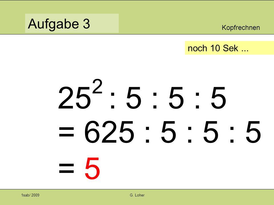 Kopfrechnen Aufgabe 3 1sab/ 2009G. Loher noch 10 Sek... 25 2 : 5 : 5 : 5 = 625 : 5 : 5 : 5 = 5