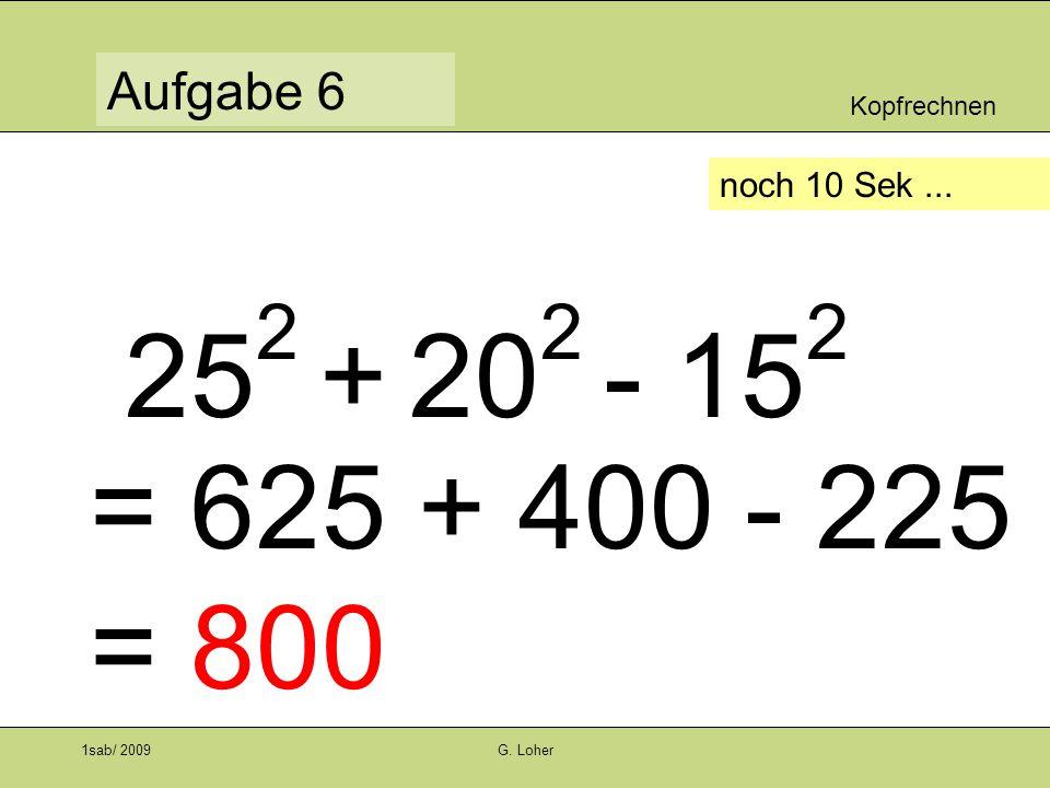 Kopfrechnen Aufgabe 6 1sab/ 2009G. Loher noch 10 Sek... 25 2 + 20 2 - 15 2 = 625 + 400 - 225 = 800