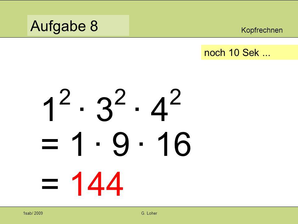 Kopfrechnen Aufgabe 8 1sab/ 2009G. Loher noch 10 Sek... 1 2 · 3 2 · 4 2 = 1 · 9 · 16 = 144